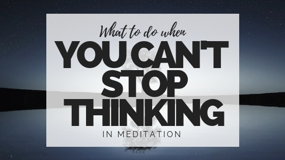 Can't Stop Thinking While Meditating? Try This. - The Joy ...