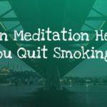 How Meditation Helps You Stop Smoking and Quit Cigarettes