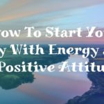 How To Start Your Day With Energy and a Positive Attitude