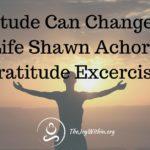 Gratitude Can Change Your Life Shawn Achor's Gratitude Exercises