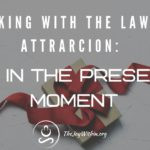 Working With The Law of Attraction: Be In The Present Moment