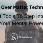 Mind Over Matter Techniques: 3 Tools To Step Into Your Mental Power