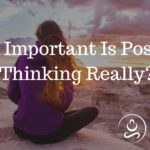 How Important Is Positive Thinking Really?