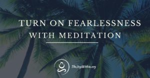 turn on fearlessness with meditation