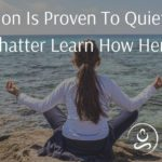 Meditation Is Proven To Quiet Mental Chatter Learn How Here