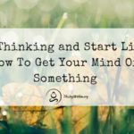 Stop Thinking and Start Living: How To Get Your Mind Off Something