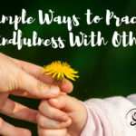Simple Ways to Practice Mindfulness With Others
